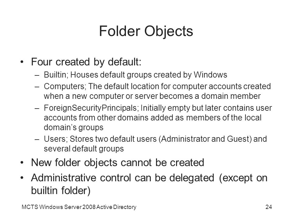 MCTS Windows Server 2008 Active Directory24 Folder Objects Four created by default: –Builtin; Houses default groups created by Windows –Computers; The default location for computer accounts created when a new computer or server becomes a domain member –ForeignSecurityPrincipals; Initially empty but later contains user accounts from other domains added as members of the local domain's groups –Users; Stores two default users (Administrator and Guest) and several default groups New folder objects cannot be created Administrative control can be delegated (except on builtin folder)