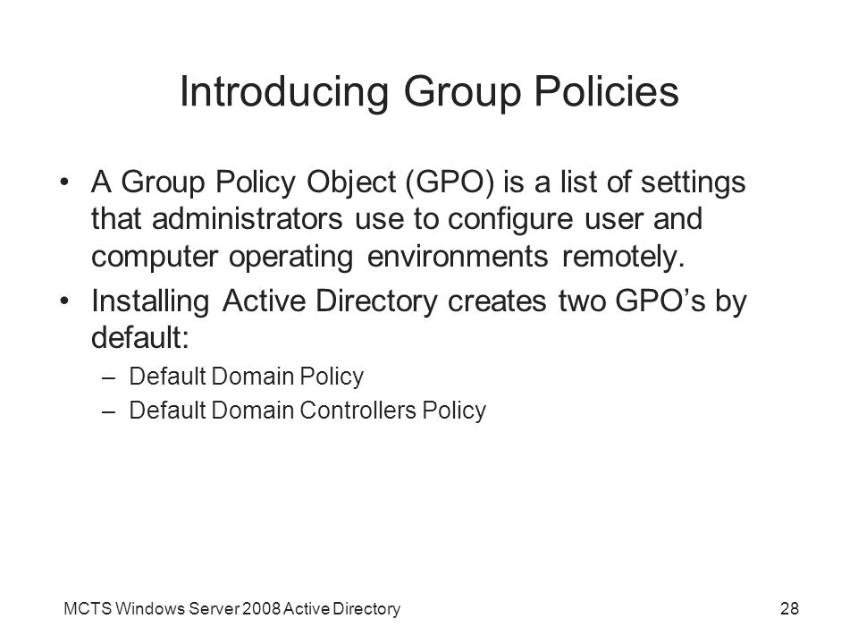 MCTS Windows Server 2008 Active Directory28 Introducing Group Policies A Group Policy Object (GPO) is a list of settings that administrators use to configure user and computer operating environments remotely.