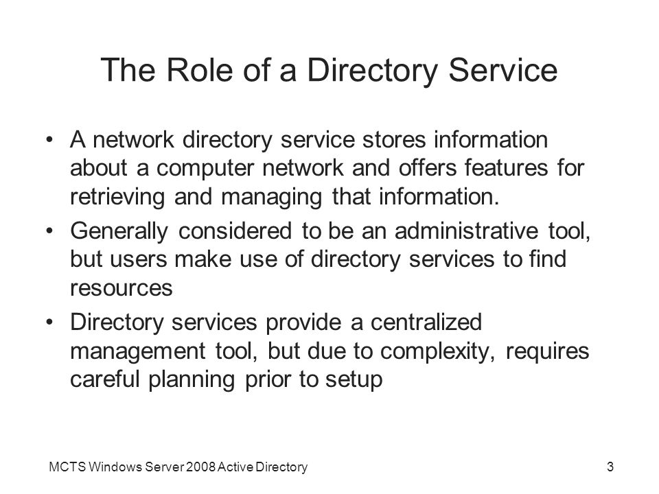 MCTS Windows Server 2008 Active Directory3 The Role of a Directory Service A network directory service stores information about a computer network and offers features for retrieving and managing that information.