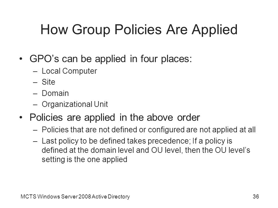 MCTS Windows Server 2008 Active Directory36 How Group Policies Are Applied GPO's can be applied in four places: –Local Computer –Site –Domain –Organizational Unit Policies are applied in the above order –Policies that are not defined or configured are not applied at all –Last policy to be defined takes precedence; If a policy is defined at the domain level and OU level, then the OU level's setting is the one applied