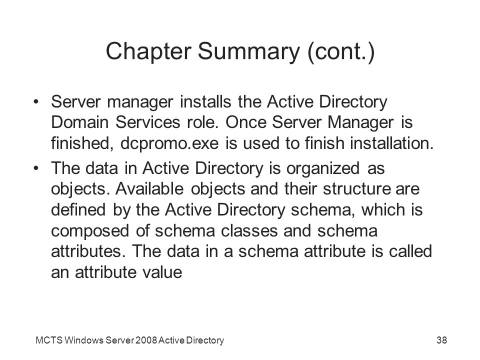 MCTS Windows Server 2008 Active Directory38 Chapter Summary (cont.) Server manager installs the Active Directory Domain Services role.