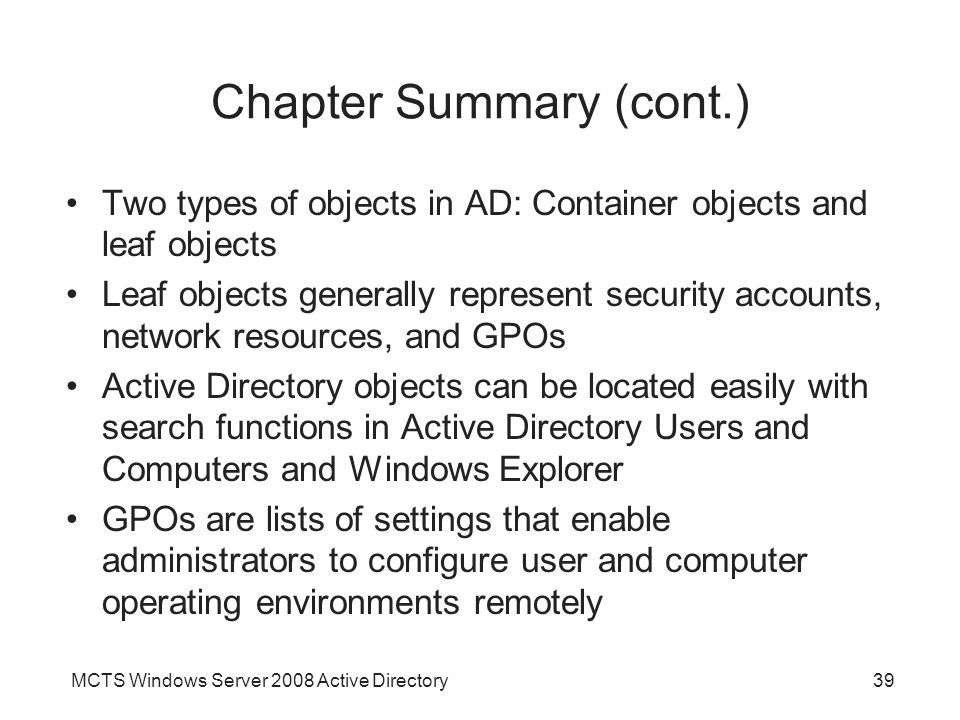MCTS Windows Server 2008 Active Directory39 Chapter Summary (cont.) Two types of objects in AD: Container objects and leaf objects Leaf objects generally represent security accounts, network resources, and GPOs Active Directory objects can be located easily with search functions in Active Directory Users and Computers and Windows Explorer GPOs are lists of settings that enable administrators to configure user and computer operating environments remotely