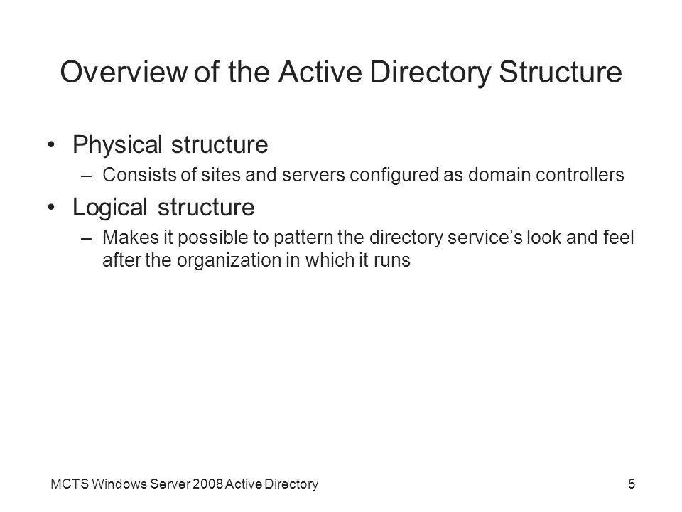 MCTS Windows Server 2008 Active Directory5 Overview of the Active Directory Structure Physical structure –Consists of sites and servers configured as domain controllers Logical structure –Makes it possible to pattern the directory service's look and feel after the organization in which it runs