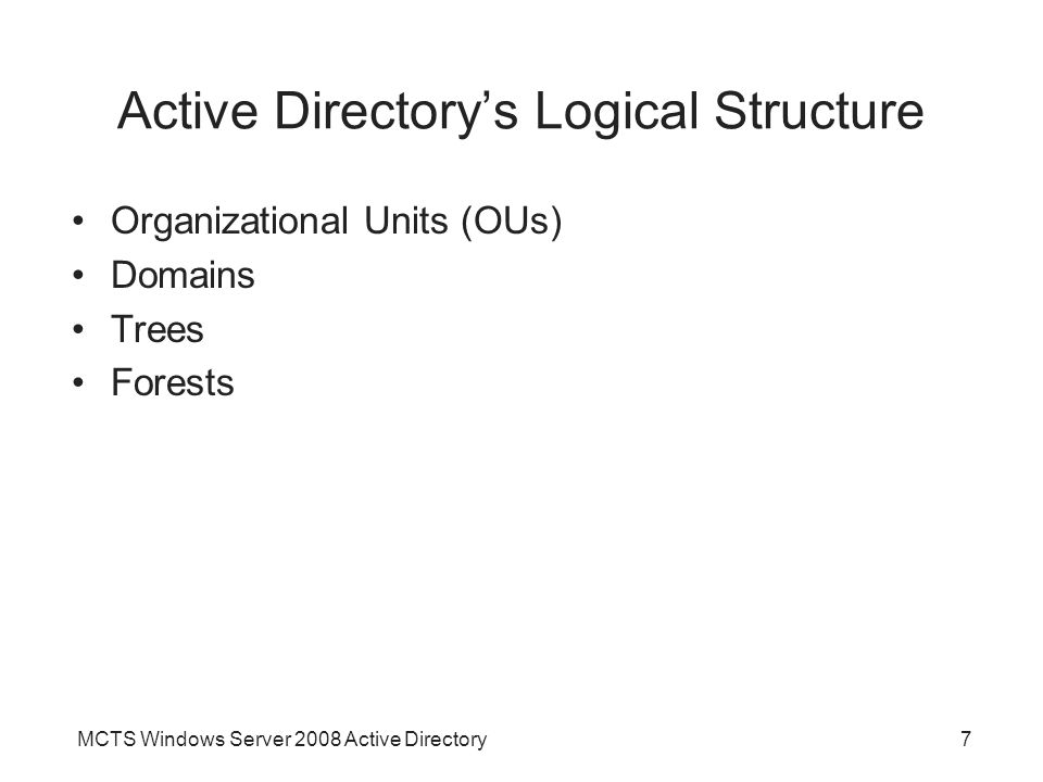 MCTS Windows Server 2008 Active Directory7 Active Directory's Logical Structure Organizational Units (OUs) Domains Trees Forests