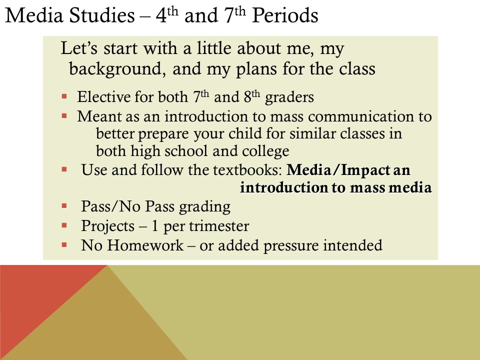 Media Studies – 4 th and 7 th Periods Let's start with a little about me, my background, and my plans for the class  Elective for both 7 th and 8 th graders  Meant as an introduction to mass communication to better prepare your child for similar classes in both high school and college Media/Impact an introduction to mass media  Use and follow the textbooks: Media/Impact an introduction to mass media   Pass/No Pass grading  Projects – 1 per trimester  No Homework – or added pressure intended