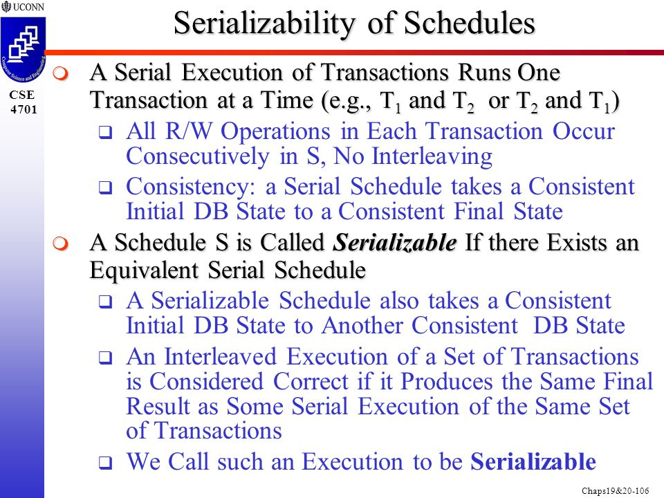 Chaps19&20-106 CSE 4701 Serializability of Schedules  A Serial Execution of Transactions Runs One Transaction at a Time (e.g., T 1 and T 2 or T 2 and T 1 )  All R/W Operations in Each Transaction Occur Consecutively in S, No Interleaving  Consistency: a Serial Schedule takes a Consistent Initial DB State to a Consistent Final State  A Schedule S is Called Serializable If there Exists an Equivalent Serial Schedule  A Serializable Schedule also takes a Consistent Initial DB State to Another Consistent DB State  An Interleaved Execution of a Set of Transactions is Considered Correct if it Produces the Same Final Result as Some Serial Execution of the Same Set of Transactions  We Call such an Execution to be Serializable