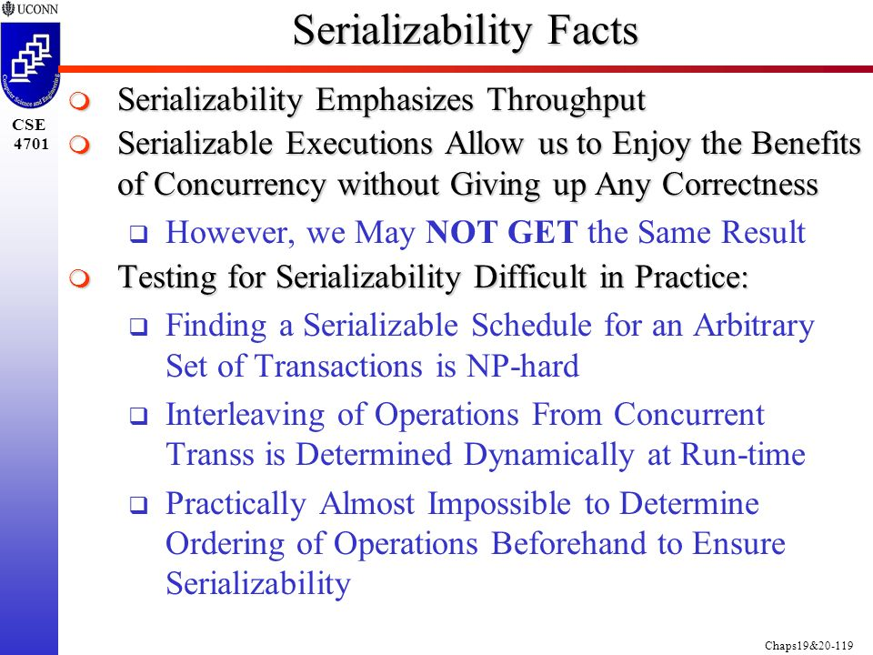 Chaps19&20-119 CSE 4701 Serializability Facts  Serializability Emphasizes Throughput  Serializable Executions Allow us to Enjoy the Benefits of Concurrency without Giving up Any Correctness  However, we May NOT GET the Same Result  Testing for Serializability Difficult in Practice:  Finding a Serializable Schedule for an Arbitrary Set of Transactions is NP-hard  Interleaving of Operations From Concurrent Transs is Determined Dynamically at Run-time  Practically Almost Impossible to Determine Ordering of Operations Beforehand to Ensure Serializability