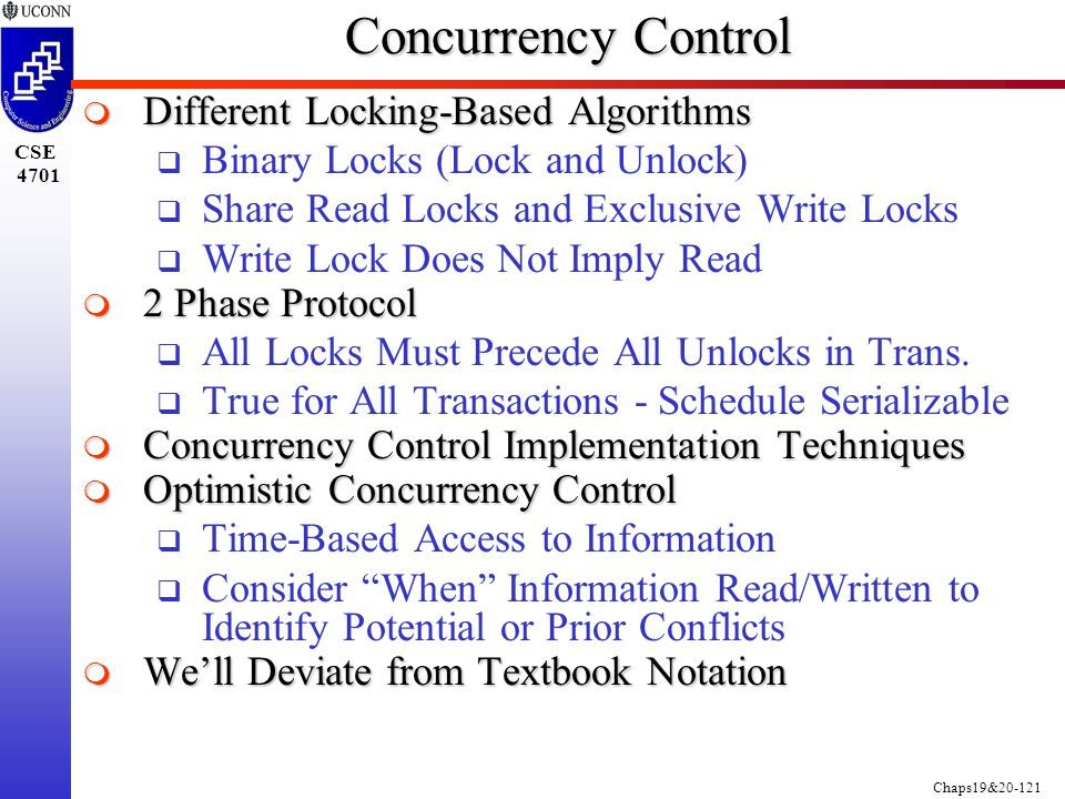 Chaps19&20-121 CSE 4701 Concurrency Control  Different Locking-Based Algorithms  Binary Locks (Lock and Unlock)  Share Read Locks and Exclusive Write Locks  Write Lock Does Not Imply Read  2 Phase Protocol  All Locks Must Precede All Unlocks in Trans.