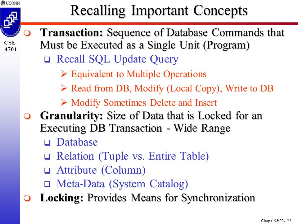 Chaps19&20-123 CSE 4701 Recalling Important Concepts  Transaction: Sequence of Database Commands that Must be Executed as a Single Unit (Program)  Recall SQL Update Query  Equivalent to Multiple Operations  Read from DB, Modify (Local Copy), Write to DB  Modify Sometimes Delete and Insert  Granularity: Size of Data that is Locked for an Executing DB Transaction - Wide Range  Database  Relation (Tuple vs.