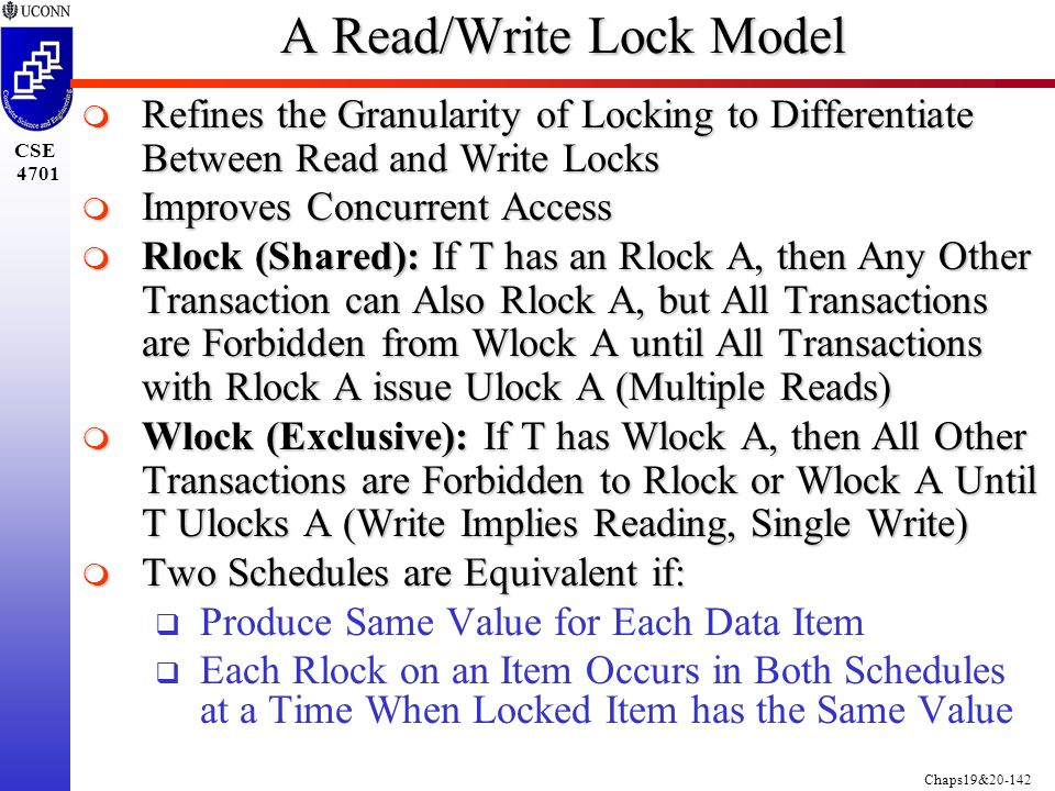 Chaps19&20-142 CSE 4701 A Read/Write Lock Model  Refines the Granularity of Locking to Differentiate Between Read and Write Locks  Improves Concurrent Access  Rlock (Shared): If T has an Rlock A, then Any Other Transaction can Also Rlock A, but All Transactions are Forbidden from Wlock A until All Transactions with Rlock A issue Ulock A (Multiple Reads)  Wlock (Exclusive): If T has Wlock A, then All Other Transactions are Forbidden to Rlock or Wlock A Until T Ulocks A (Write Implies Reading, Single Write)  Two Schedules are Equivalent if:  Produce Same Value for Each Data Item  Each Rlock on an Item Occurs in Both Schedules at a Time When Locked Item has the Same Value