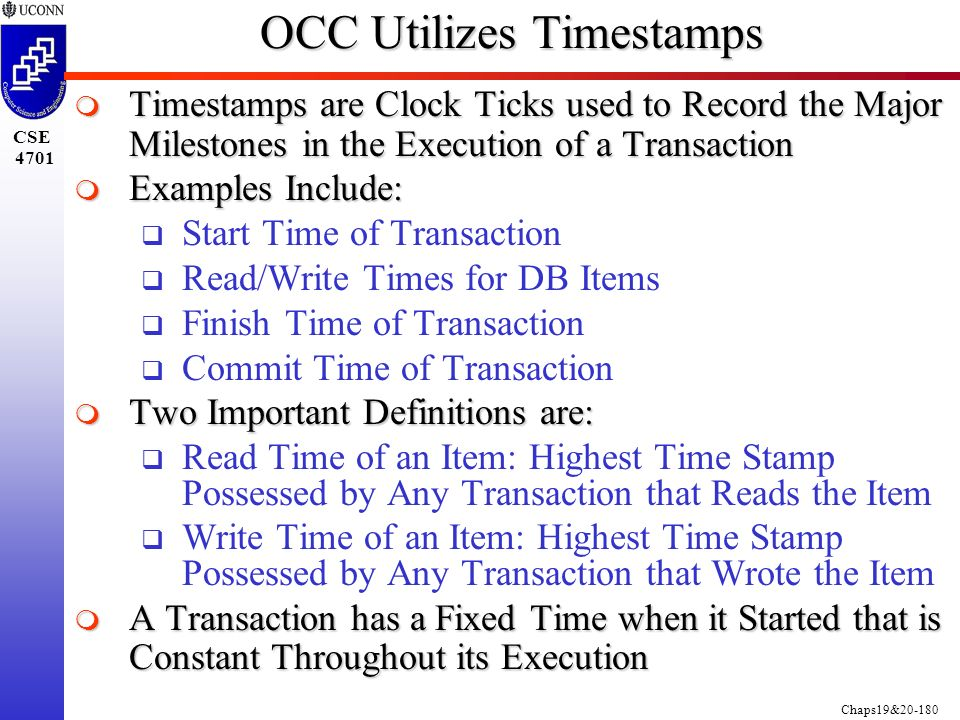 Chaps19&20-180 CSE 4701 OCC Utilizes Timestamps  Timestamps are Clock Ticks used to Record the Major Milestones in the Execution of a Transaction  Examples Include:  Start Time of Transaction  Read/Write Times for DB Items  Finish Time of Transaction  Commit Time of Transaction  Two Important Definitions are:  Read Time of an Item: Highest Time Stamp Possessed by Any Transaction that Reads the Item  Write Time of an Item: Highest Time Stamp Possessed by Any Transaction that Wrote the Item  A Transaction has a Fixed Time when it Started that is Constant Throughout its Execution