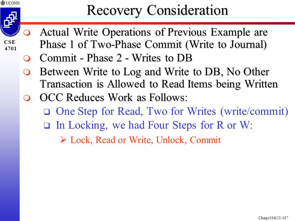 Chaps19&20-187 CSE 4701 Recovery Consideration  Actual Write Operations of Previous Example are Phase 1 of Two-Phase Commit (Write to Journal)  Commit - Phase 2 - Writes to DB  Between Write to Log and Write to DB, No Other Transaction is Allowed to Read Items being Written  OCC Reduces Work as Follows:  One Step for Read, Two for Writes (write/commit)  In Locking, we had Four Steps for R or W:  Lock, Read or Write, Unlock, Commit