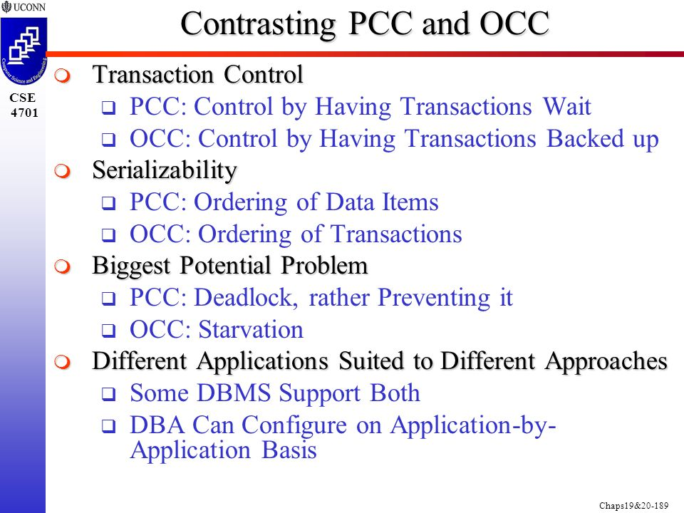 Chaps19&20-189 CSE 4701 Contrasting PCC and OCC  Transaction Control  PCC: Control by Having Transactions Wait  OCC: Control by Having Transactions Backed up  Serializability  PCC: Ordering of Data Items  OCC: Ordering of Transactions  Biggest Potential Problem  PCC: Deadlock, rather Preventing it  OCC: Starvation  Different Applications Suited to Different Approaches  Some DBMS Support Both  DBA Can Configure on Application-by- Application Basis