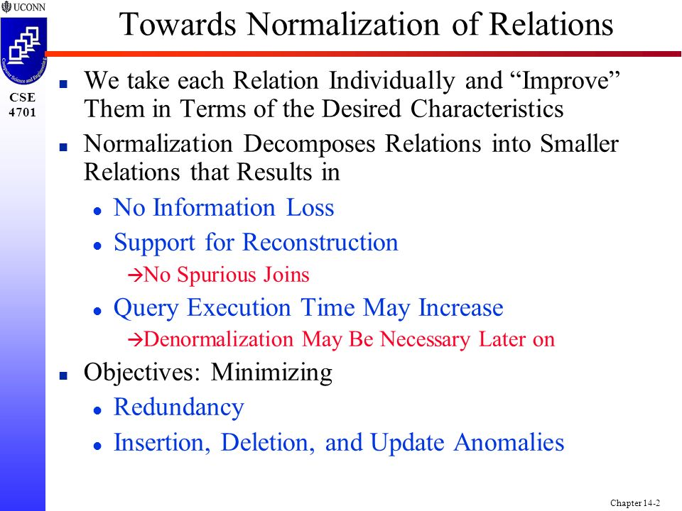 CSE 4701 Chapter 14-2 Towards Normalization of Relations n We take each Relation Individually and Improve Them in Terms of the Desired Characteristics n Normalization Decomposes Relations into Smaller Relations that Results in l No Information Loss l Support for Reconstruction à No Spurious Joins l Query Execution Time May Increase à Denormalization May Be Necessary Later on n Objectives: Minimizing l Redundancy l Insertion, Deletion, and Update Anomalies