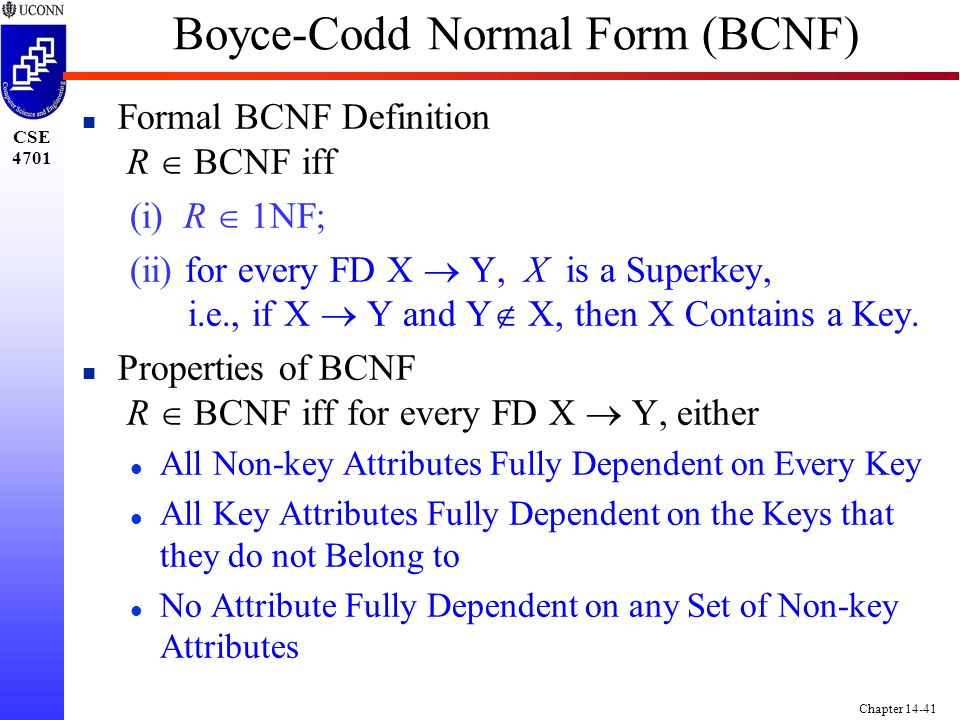 CSE 4701 Chapter 14-41 Boyce-Codd Normal Form (BCNF) Formal BCNF Definition R  BCNF iff (i) R  1NF; (ii) for every FD X  Y, X is a Superkey, i.e., if X  Y and Y  X, then X Contains a Key.