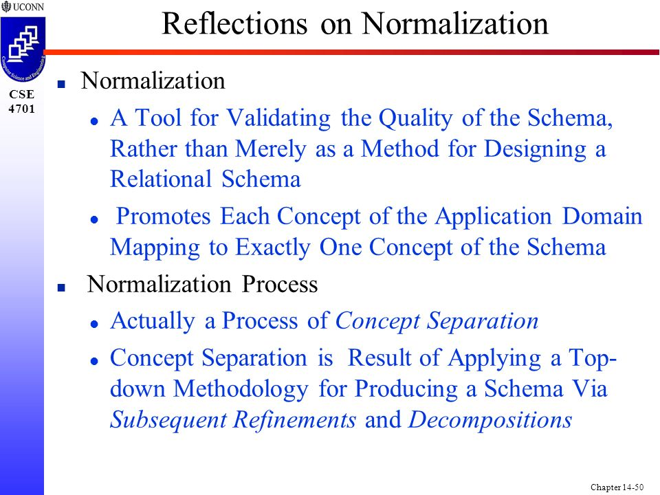 CSE 4701 Chapter 14-50 Reflections on Normalization n Normalization l A Tool for Validating the Quality of the Schema, Rather than Merely as a Method for Designing a Relational Schema l Promotes Each Concept of the Application Domain Mapping to Exactly One Concept of the Schema n Normalization Process l Actually a Process of Concept Separation l Concept Separation is Result of Applying a Top- down Methodology for Producing a Schema Via Subsequent Refinements and Decompositions