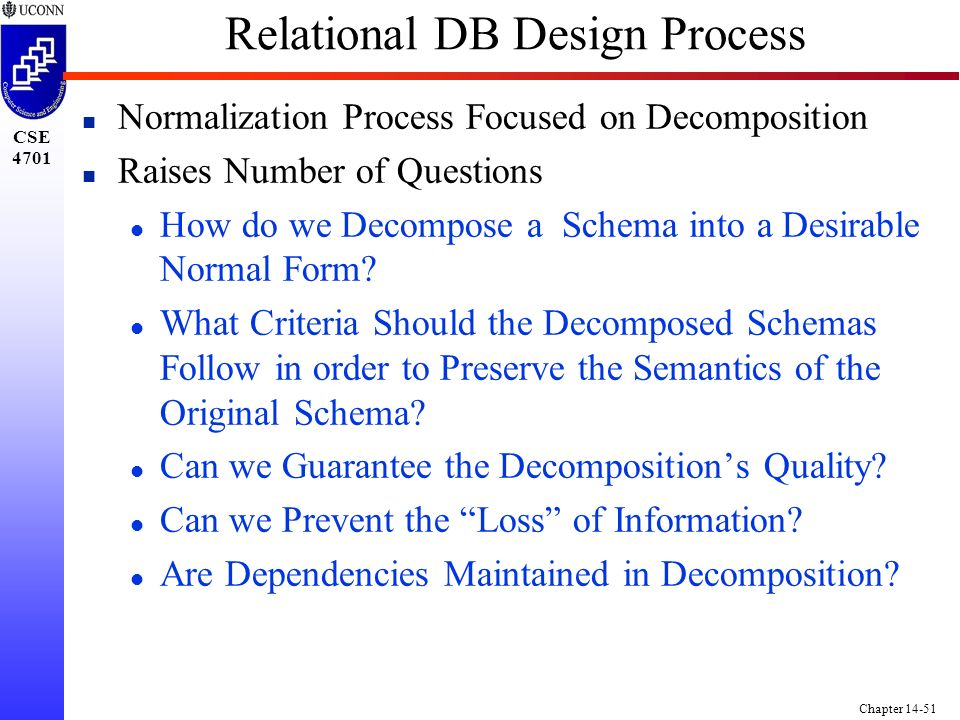 CSE 4701 Chapter 14-51 Relational DB Design Process n Normalization Process Focused on Decomposition n Raises Number of Questions l How do we Decompose a Schema into a Desirable Normal Form.
