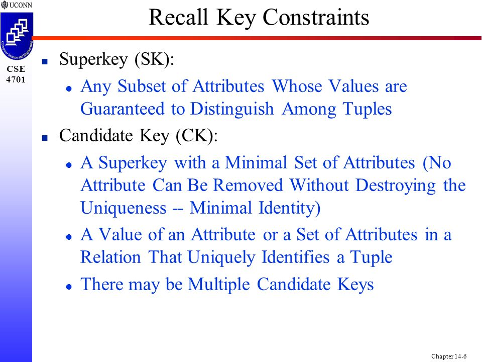 CSE 4701 Chapter 14-6 Recall Key Constraints n Superkey (SK): l Any Subset of Attributes Whose Values are Guaranteed to Distinguish Among Tuples n Candidate Key (CK): l A Superkey with a Minimal Set of Attributes (No Attribute Can Be Removed Without Destroying the Uniqueness -- Minimal Identity) l A Value of an Attribute or a Set of Attributes in a Relation That Uniquely Identifies a Tuple l There may be Multiple Candidate Keys