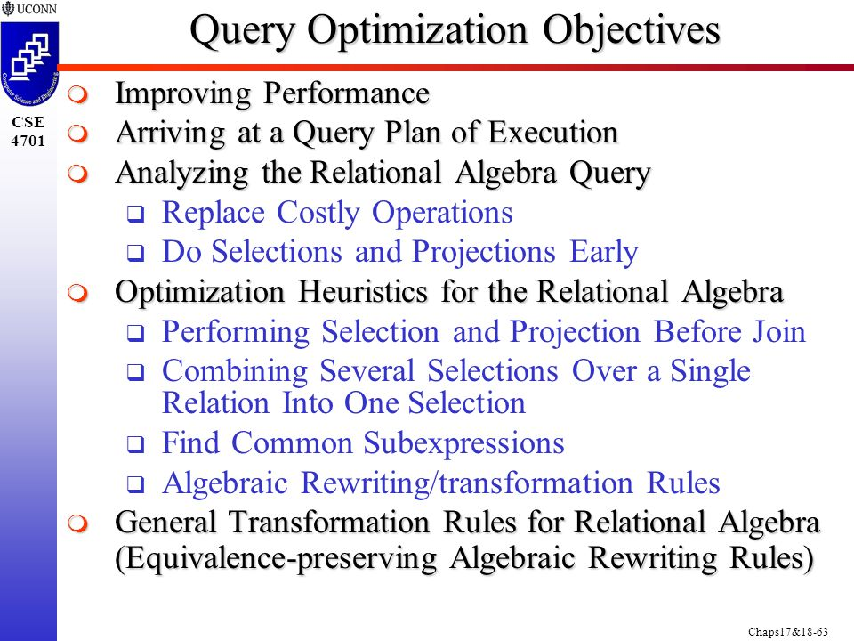 Chaps17&18-63 CSE 4701 Query Optimization Objectives  Improving Performance  Arriving at a Query Plan of Execution  Analyzing the Relational Algebra Query  Replace Costly Operations  Do Selections and Projections Early  Optimization Heuristics for the Relational Algebra  Performing Selection and Projection Before Join  Combining Several Selections Over a Single Relation Into One Selection  Find Common Subexpressions  Algebraic Rewriting/transformation Rules  General Transformation Rules for Relational Algebra (Equivalence-preserving Algebraic Rewriting Rules)
