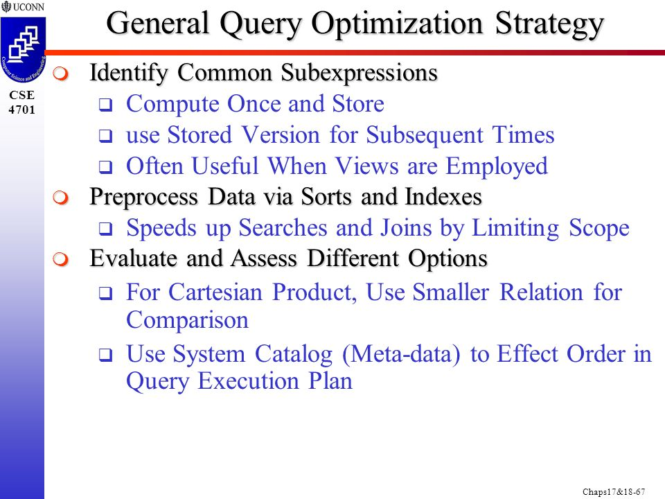 Chaps17&18-67 CSE 4701 General Query Optimization Strategy  Identify Common Subexpressions  Compute Once and Store  use Stored Version for Subsequent Times  Often Useful When Views are Employed  Preprocess Data via Sorts and Indexes  Speeds up Searches and Joins by Limiting Scope  Evaluate and Assess Different Options  For Cartesian Product, Use Smaller Relation for Comparison  Use System Catalog (Meta-data) to Effect Order in Query Execution Plan