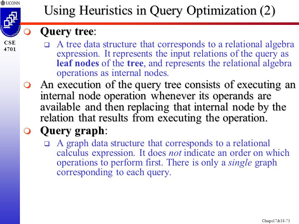 Chaps17&18-73 CSE 4701 Using Heuristics in Query Optimization (2)  Query tree:  A tree data structure that corresponds to a relational algebra expression.