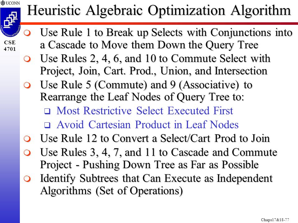 Chaps17&18-77 CSE 4701 Heuristic Algebraic Optimization Algorithm  Use Rule 1 to Break up Selects with Conjunctions into a Cascade to Move them Down the Query Tree  Use Rules 2, 4, 6, and 10 to Commute Select with Project, Join, Cart.