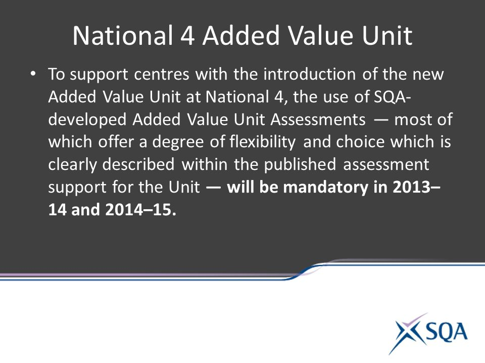 National 4 Added Value Unit To support centres with the introduction of the new Added Value Unit at National 4, the use of SQA- developed Added Value Unit Assessments — most of which offer a degree of flexibility and choice which is clearly described within the published assessment support for the Unit — will be mandatory in 2013– 14 and 2014–15.