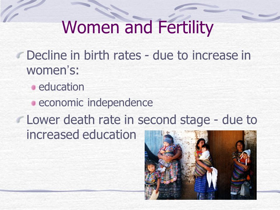 Women and Fertility Decline in birth rates - due to increase in women ' s: education economic independence Lower death rate in second stage - due to increased education