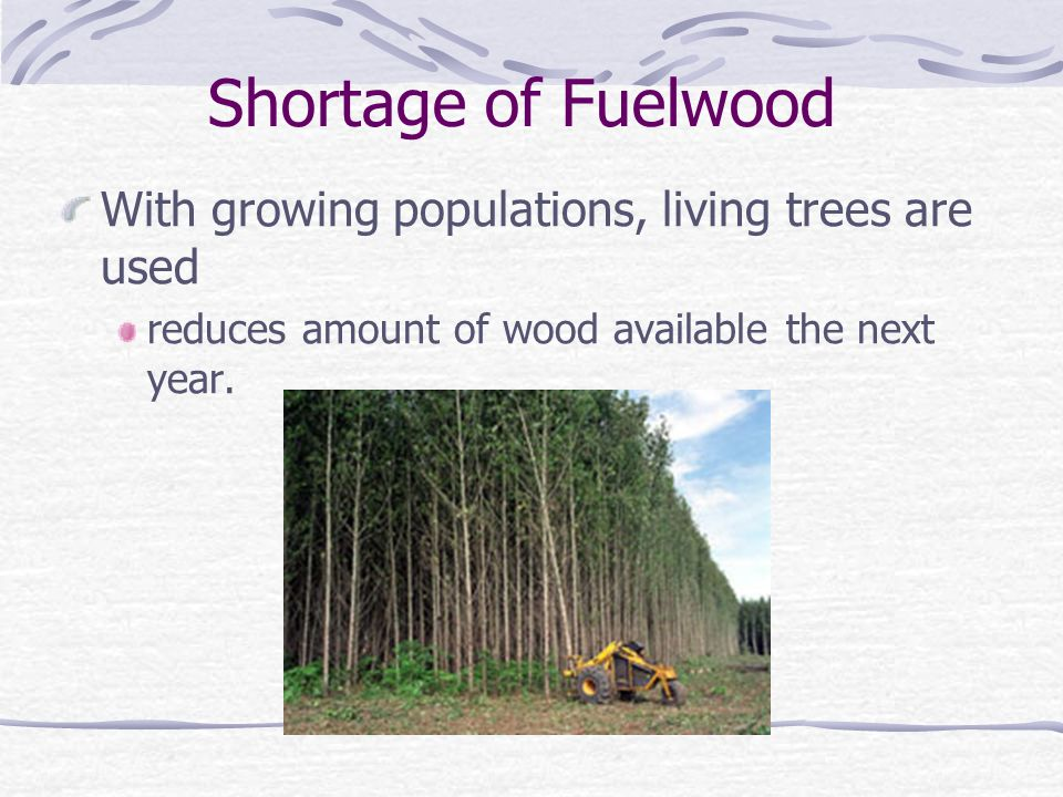 Shortage of Fuelwood With growing populations, living trees are used reduces amount of wood available the next year.