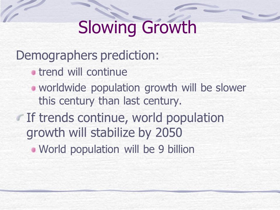 Slowing Growth Demographers prediction: trend will continue worldwide population growth will be slower this century than last century.
