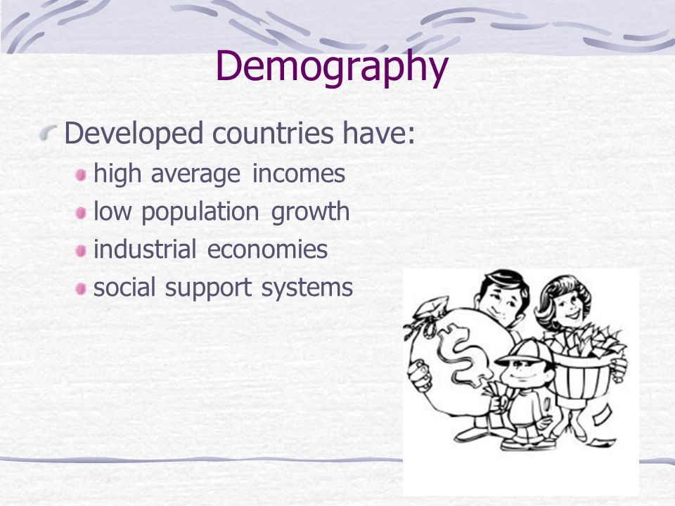 Demography Developed countries have: high average incomes low population growth industrial economies social support systems