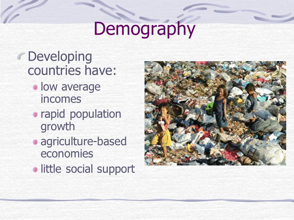 Demography Developing countries have: low average incomes rapid population growth agriculture-based economies little social support