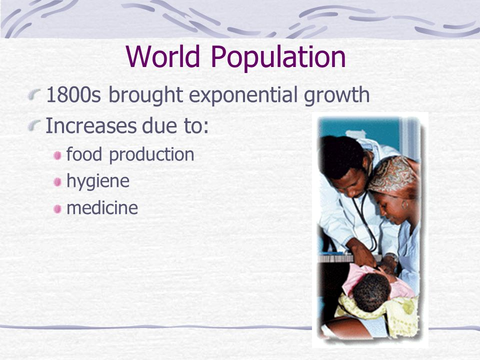 1800s brought exponential growth Increases due to: food production hygiene medicine World Population