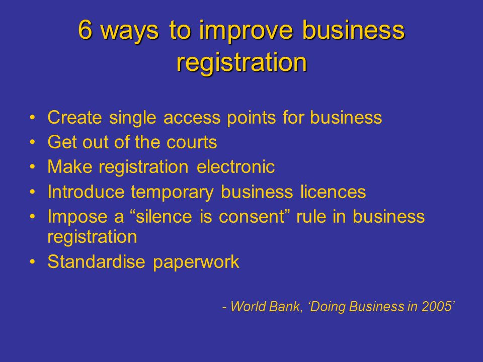 6 ways to improve business registration Create single access points for business Get out of the courts Make registration electronic Introduce temporary business licences Impose a silence is consent rule in business registration Standardise paperwork - World Bank, 'Doing Business in 2005'