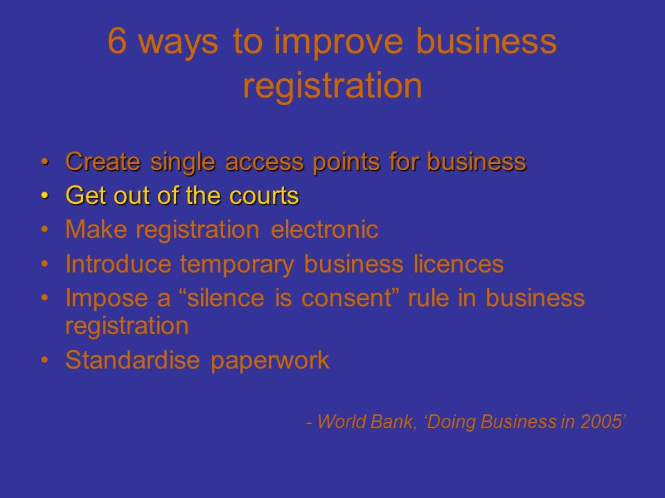 6 ways to improve business registration Create single access points for businessCreate single access points for business Get out of the courtsGet out of the courts Make registration electronic Introduce temporary business licences Impose a silence is consent rule in business registration Standardise paperwork - World Bank, 'Doing Business in 2005'