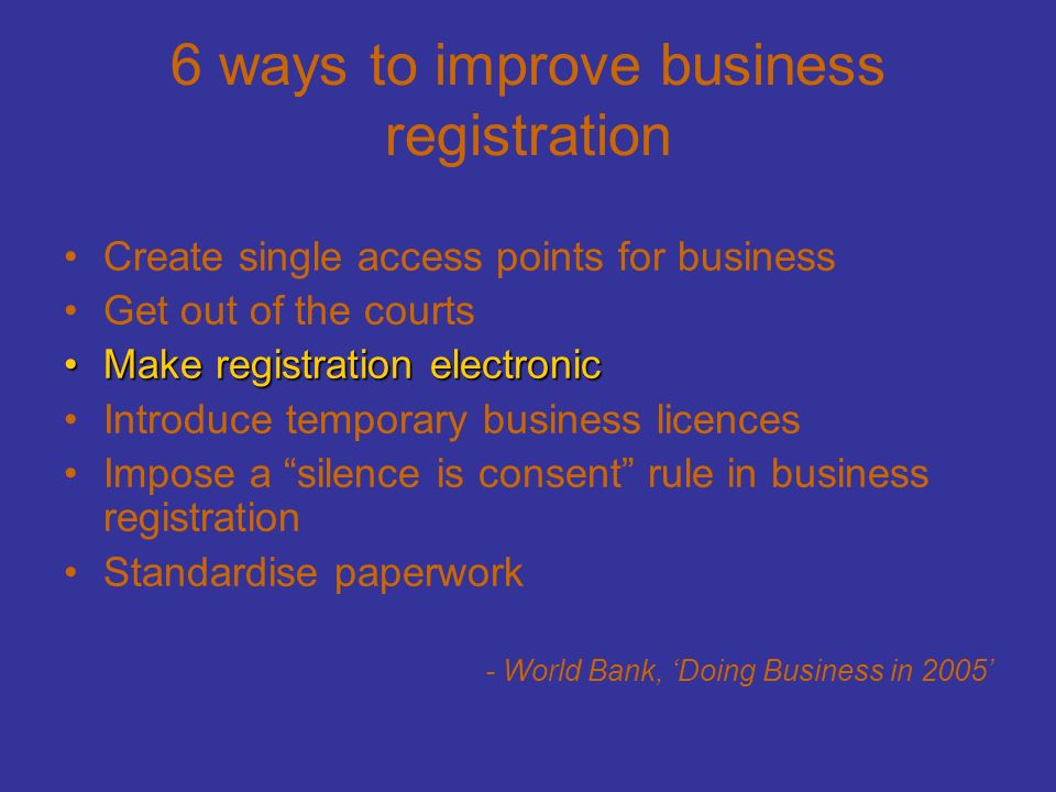 6 ways to improve business registration Create single access points for business Get out of the courts Make registration electronicMake registration electronic Introduce temporary business licences Impose a silence is consent rule in business registration Standardise paperwork - World Bank, 'Doing Business in 2005'