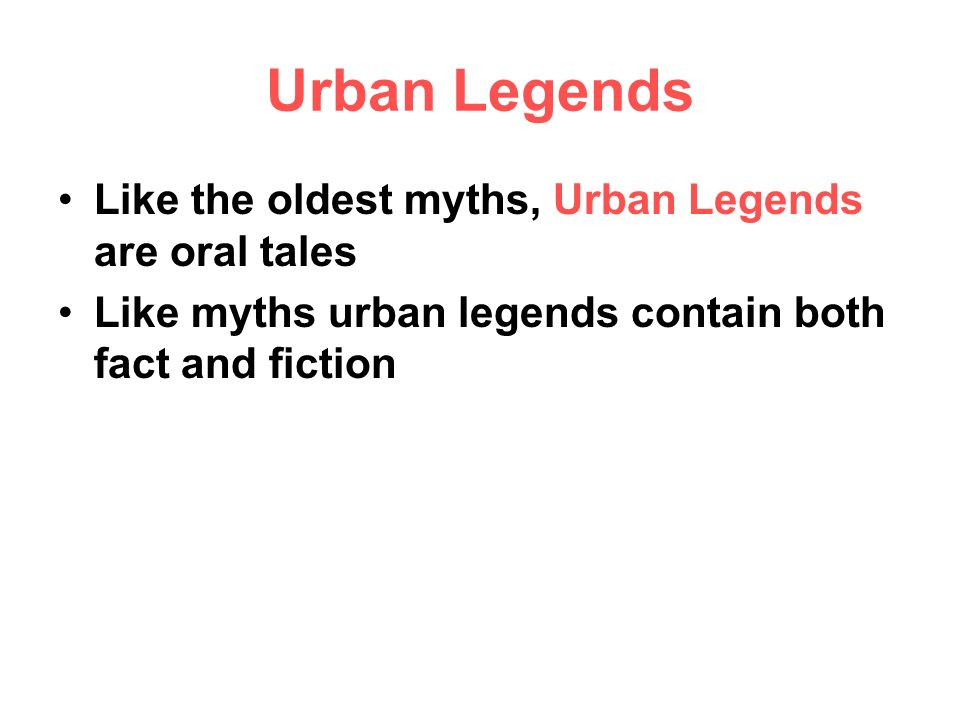 Urban Legends Like the oldest myths, Urban Legends are oral tales Like myths urban legends contain both fact and fiction