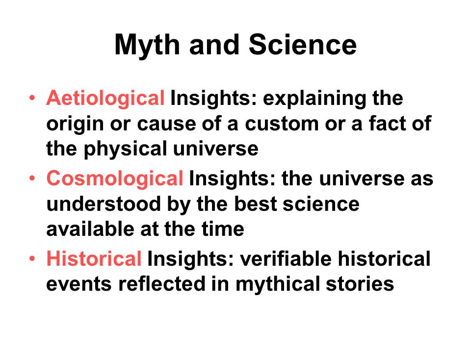 Myth and Science Aetiological Insights: explaining the origin or cause of a custom or a fact of the physical universe Cosmological Insights: the universe as understood by the best science available at the time Historical Insights: verifiable historical events reflected in mythical stories