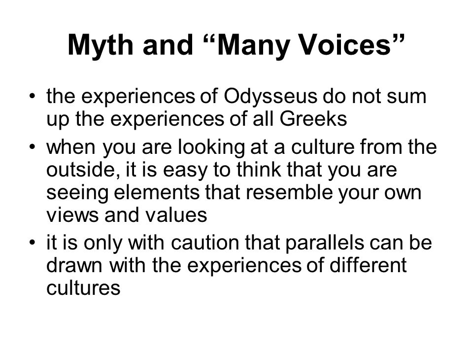 Myth and Many Voices the experiences of Odysseus do not sum up the experiences of all Greeks when you are looking at a culture from the outside, it is easy to think that you are seeing elements that resemble your own views and values it is only with caution that parallels can be drawn with the experiences of different cultures