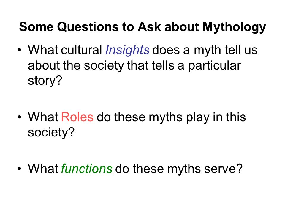 Some Questions to Ask about Mythology What cultural Insights does a myth tell us about the society that tells a particular story.