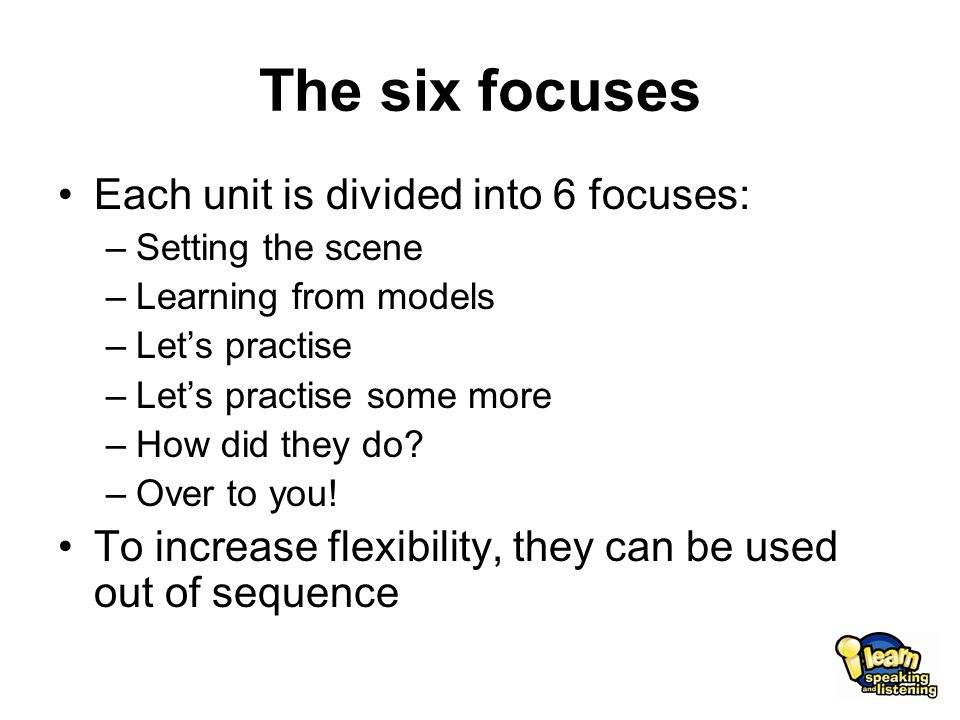 The six focuses Each unit is divided into 6 focuses: –Setting the scene –Learning from models –Let's practise –Let's practise some more –How did they do.