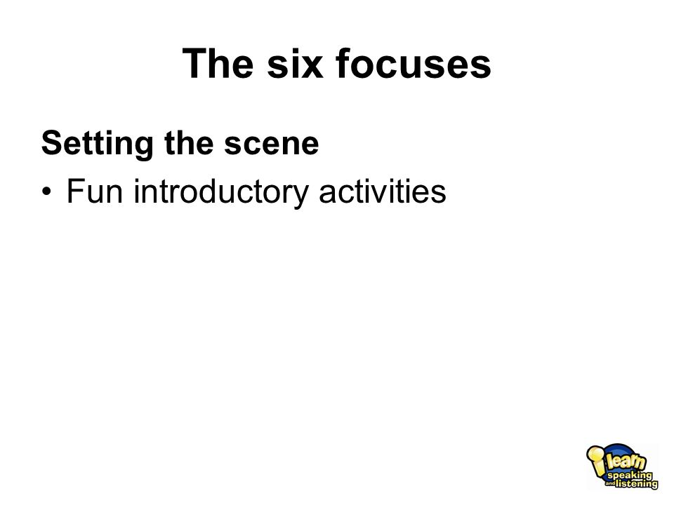 The six focuses Setting the scene Fun introductory activities