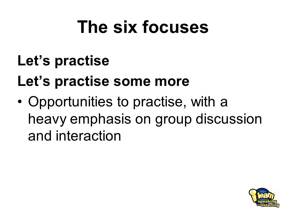 The six focuses Let's practise Let's practise some more Opportunities to practise, with a heavy emphasis on group discussion and interaction