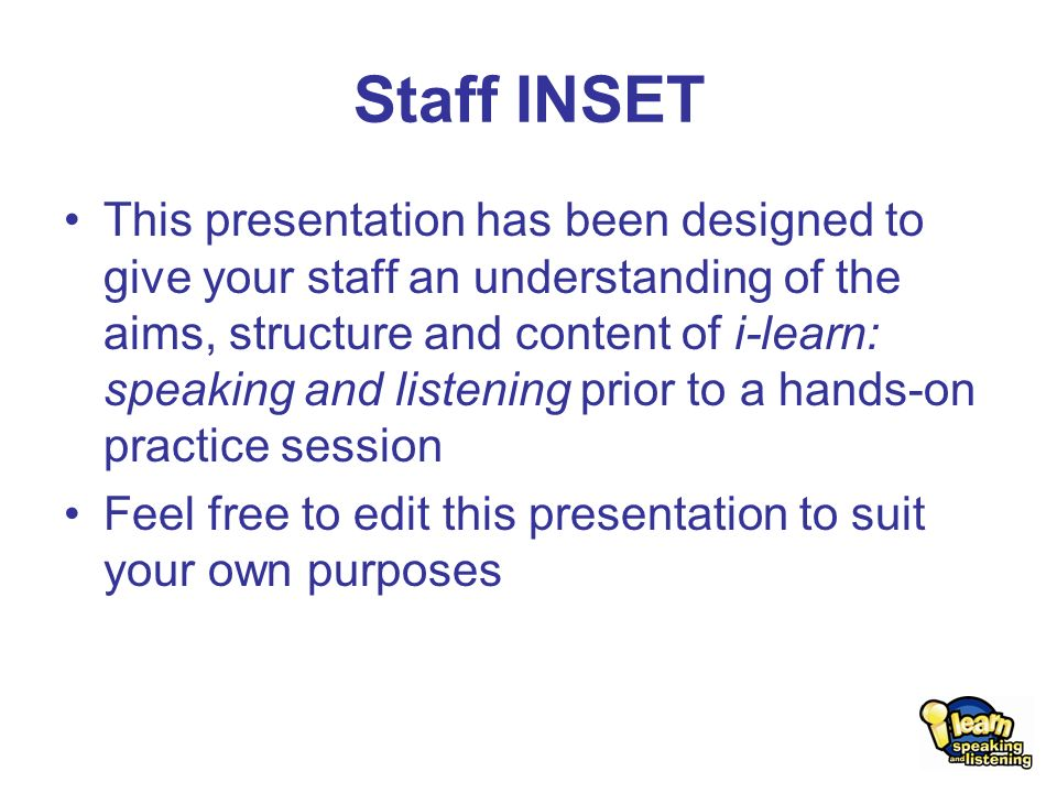 Staff INSET This presentation has been designed to give your staff an understanding of the aims, structure and content of i-learn: speaking and listening prior to a hands-on practice session Feel free to edit this presentation to suit your own purposes