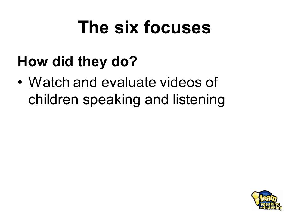 The six focuses How did they do Watch and evaluate videos of children speaking and listening