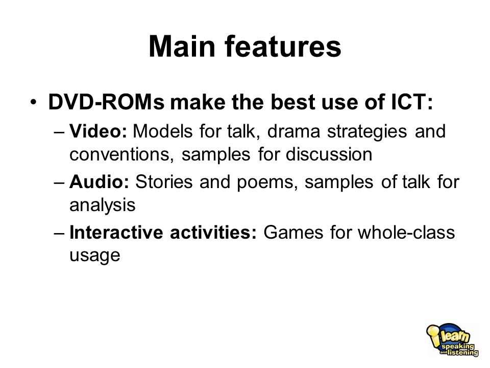 Main features DVD-ROMs make the best use of ICT: –Video: Models for talk, drama strategies and conventions, samples for discussion –Audio: Stories and poems, samples of talk for analysis –Interactive activities: Games for whole-class usage