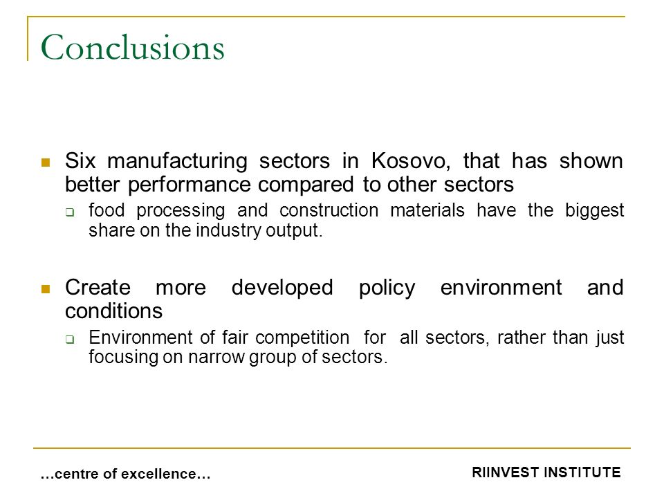 Conclusions Six manufacturing sectors in Kosovo, that has shown better performance compared to other sectors  food processing and construction materials have the biggest share on the industry output.