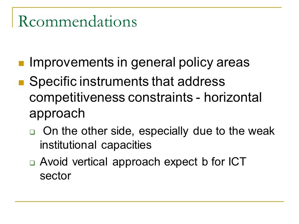 Rcommendations Improvements in general policy areas Specific instruments that address competitiveness constraints - horizontal approach  On the other side, especially due to the weak institutional capacities  Avoid vertical approach expect b for ICT sector