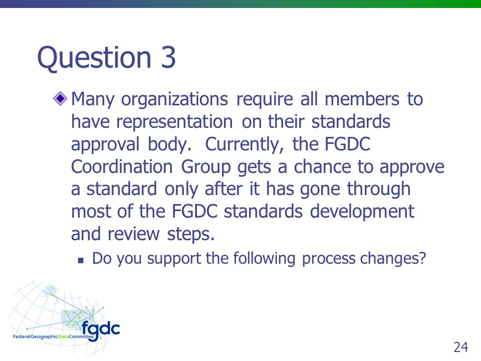 24 Question 3 Many organizations require all members to have representation on their standards approval body.