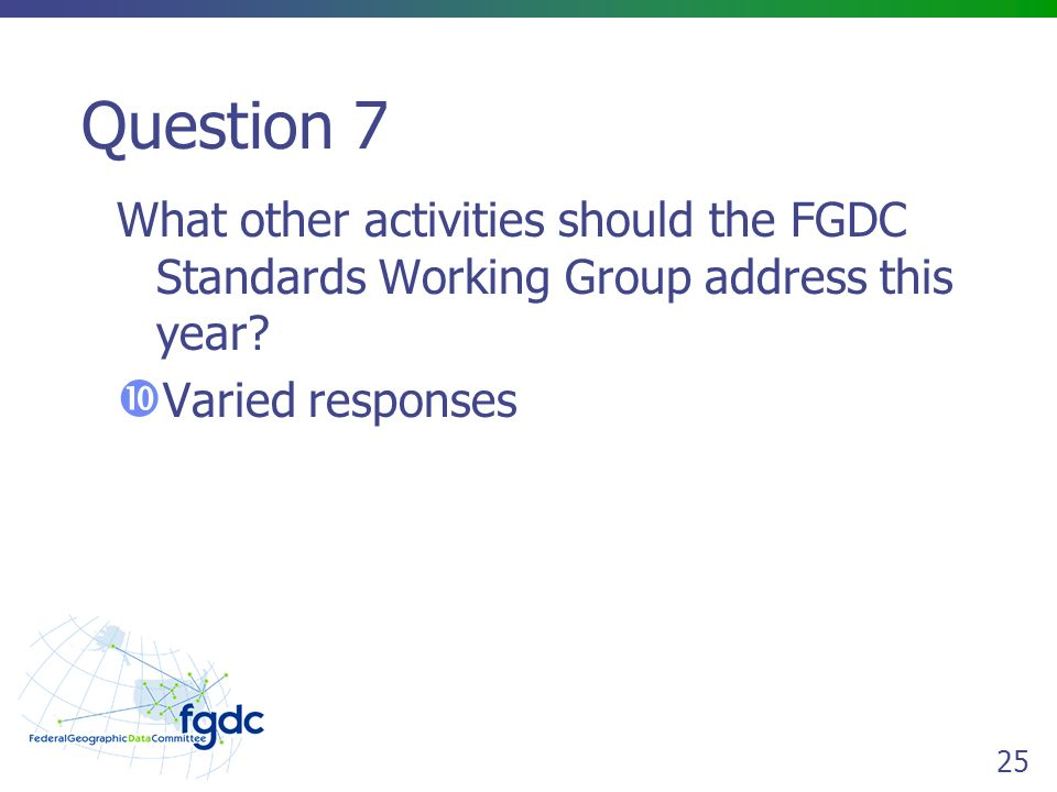 25 Question 7 What other activities should the FGDC Standards Working Group address this year.